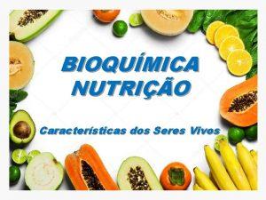 BIOQUMICA NUTRIO Caractersticas dos Seres Vivos INTRODUO BIOQUMICA