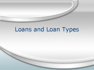 Loans and Loan Types Loans are used for
