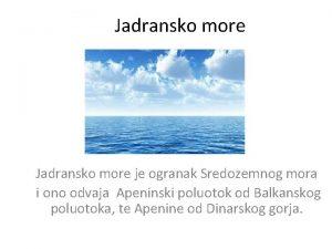 Jadransko more je ogranak Sredozemnog mora i ono
