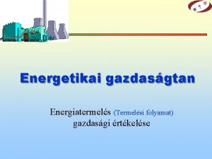 Energetikai gazdasgtan Energiatermels Termelsi folyamat gazdasgi rtkelse Kamat