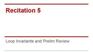 Recitation 5 Loop Invariants and Prelim Review Loop
