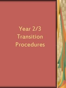 Year 23 Transition Procedures Aim of the transition
