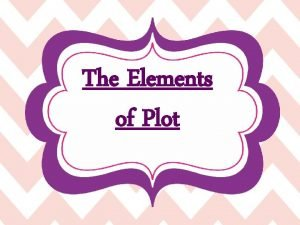 The Elements of Plot What is Plot Plot