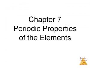 Chapter 7 Periodic Properties of the Elements Periodic