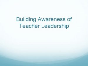 Building Awareness of Teacher Leadership Why Teacher Leadership