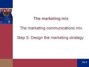 The marketing mix The marketing communications mix Step