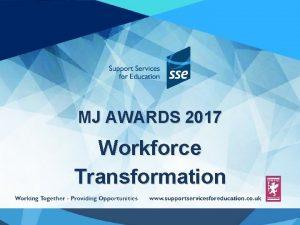 MJ AWARDS 2017 Workforce Transformation Transforming our Workforce