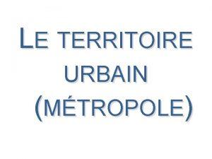 LE TERRITOIRE URBAIN MTROPOLE LE TERRITOIRE URBAIN MTROPOLE