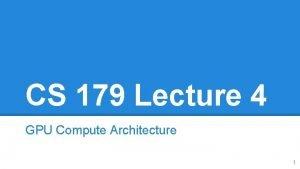 CS 179 Lecture 4 GPU Compute Architecture 1
