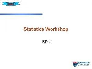 Statistics Workshop ISRU Contents Data Types Descriptive Statistics