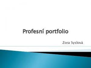 Profesn portfolio Zora Syslov Profesn portfolio nstroj slouc