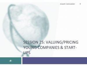 Aswath Damodaran SESSION 25 VALUINGPRICING YOUNG COMPANIES STARTUPS
