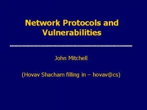 Network Protocols and Vulnerabilities John Mitchell Hovav Shacham