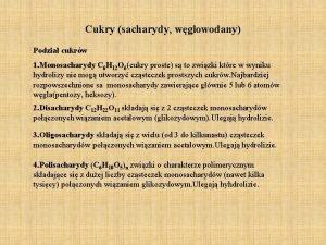 Cukry sacharydy wglowodany Podzia cukrw 1 Monosacharydy C