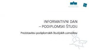 INFORMATIVNI DAN PODIPLOMSKI TUDIJ Predstavitev podiplomskih tudijskih usmeritev