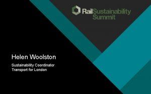 Helen Woolston Sustainability Coordinator Transport for London Sustainability