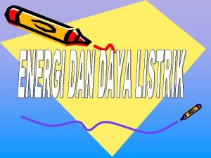 A ENERGI LISTRIKW Energi listrik merupakan suatu bentuk