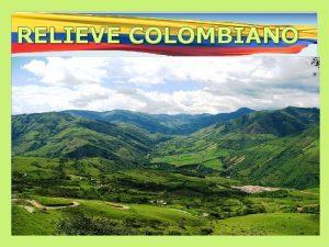 RELIEVE COLOMBIANO RELIEVE COLOMBIANO Colombia esta constituida en