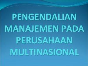 PENGENDALIAN MANAJEMEN PADA PERUSAHAAN MULTINASIONAL Materi 1 Pengertian