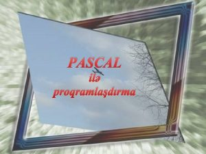 PASCAL il proqramladrma Pascalda ilk proqram hazrlayaq Pascal