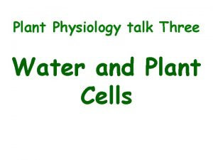 Plant Physiology talk Three Water and Plant Cells