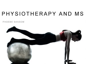 PHYSIOTHERAPY AND MS PHOEBE SANSOM EXERCISE NOT ONLY