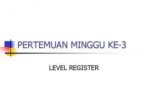 PERTEMUAN MINGGU KE3 LEVEL REGISTER KOMPONEN LEVEL REGISTER