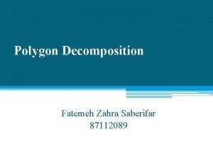 Polygon Decomposition Fatemeh Zahra Saberifar 87112089 Decomposition is
