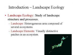 Introduction Landscape Ecology Landscape Ecology Study of landscape