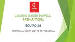 COLEGIO BADEN POWELL PREPARATORIA EQUIPO 6 DIRIGIDO A