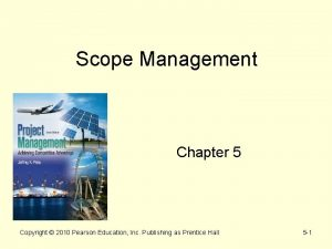 Scope Management Chapter 5 Copyright 2010 Pearson Education