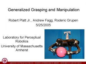 Generalized Grasping and Manipulation Robert Platt Jr Andrew
