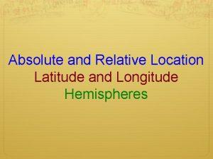 Absolute and Relative Location Latitude and Longitude Hemispheres