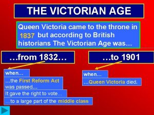 THE VICTORIAN AGE Queen Victoria came to the