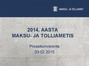 2014 AASTA MAKSU JA TOLLIAMETIS Pressikonverents 03 02
