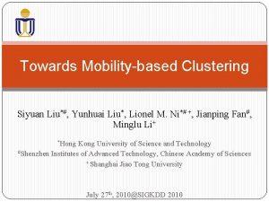 Towards Mobilitybased Clustering Siyuan Liu Yunhuai Liu Lionel