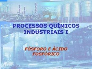PROCESSOS QUMICOS INDUSTRIAIS I FSFORO E CIDO FOSFRICO