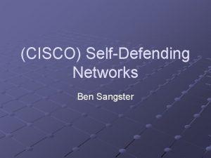 CISCO SelfDefending Networks Ben Sangster Agenda CISCO SelfDefending