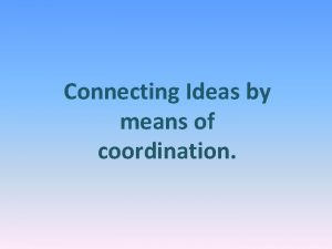 Connecting Ideas by means of coordination Coordination 1
