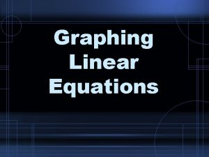 Graphing Linear Equations Linear Equation An equation for