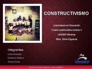 CONSTRUCTIVISMO Licenciatura en Educacin Cuarto cuatrimestremdulo II UNIDEP