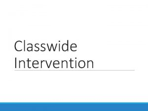 Classwide Intervention Classwide Intervention An intervention provided to