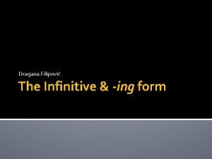 Dragana Filipovi The Infinitive ing form FORMS OF