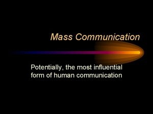Mass Communication Potentially the most influential form of