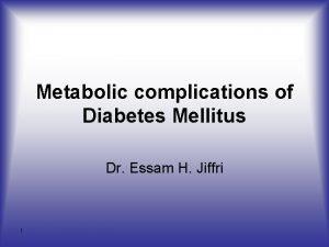 Metabolic complications of Diabetes Mellitus Dr Essam H