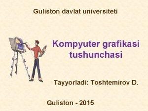 Guliston davlat universiteti Kompyuter grafikasi tushunchasi Tayyorladi Toshtemirov