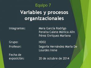 Equipo 7 Variables y procesos organizacionales Integrantes Mera