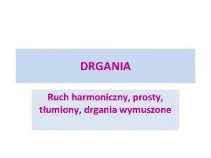 DRGANIA Ruch harmoniczny prosty tumiony drgania wymuszone Ruch