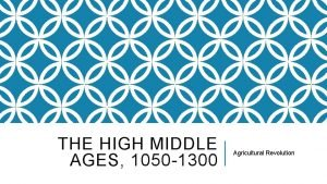 THE HIGH MIDDLE AGES 1050 1300 Agricultural Revolution