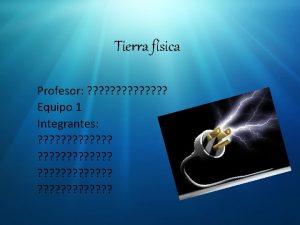 Tierra fsica Profesor Equipo 1 Integrantes Tierra Fsica